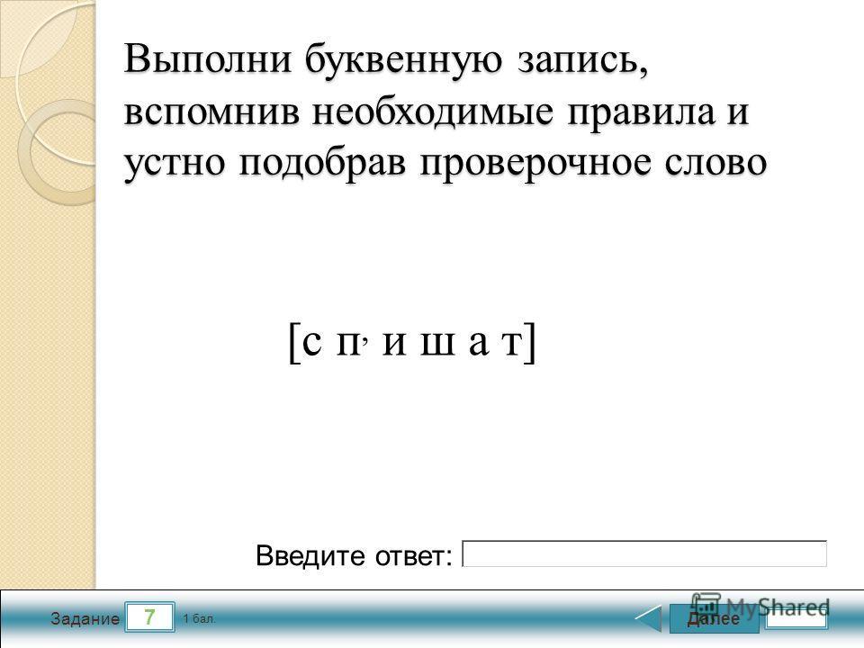 Далее 7 Задание 1 бал. Введите ответ: Выполни буквенную запись, вспомнив необходимые правила и устно подобрав проверочное слово [с п, и ш а т]