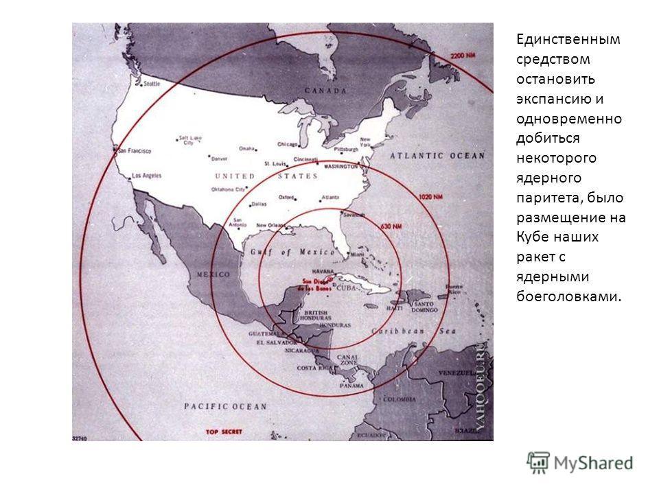 Единственным средством остановить экспансию и одновременно добиться некоторого ядерного паритета, было размещение на Кубе наших ракет с ядерными боеголовками.