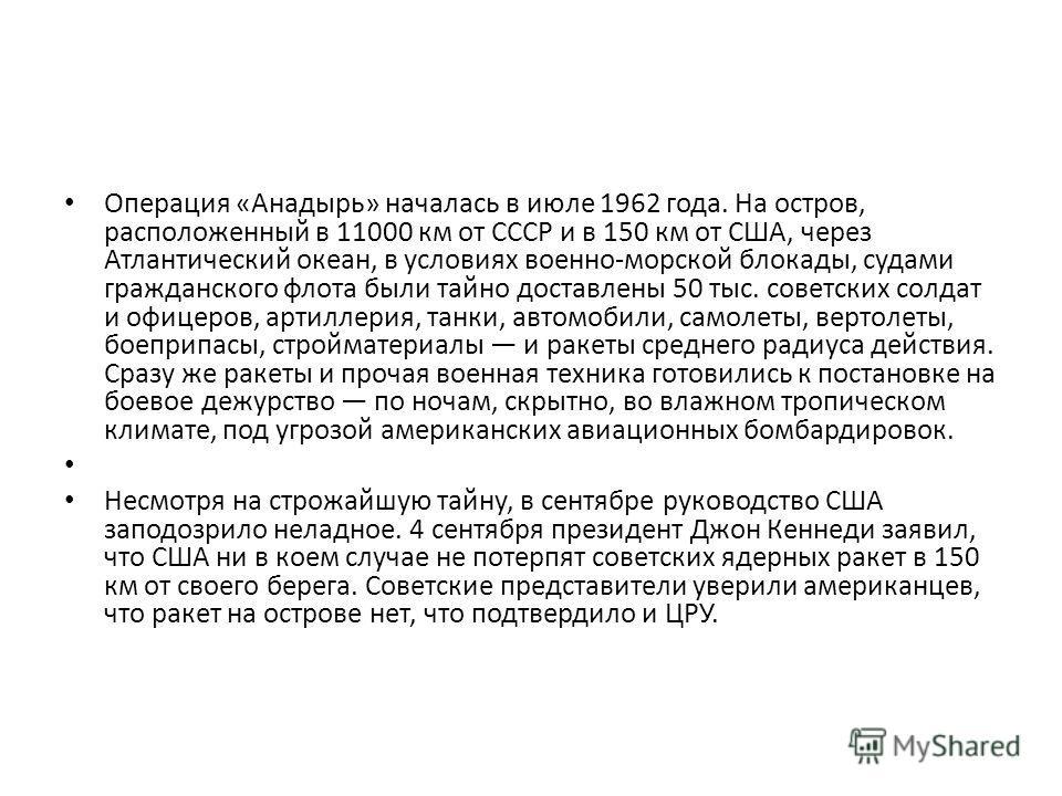 Операция «Анадырь» началась в июле 1962 года. На остров, расположенный в 11000 км от СССР и в 150 км от США, через Атлантический океан, в условиях военно-морской блокады, судами гражданского флота были тайно доставлены 50 тыс. советских солдат и офиц