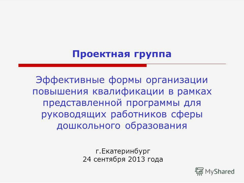 Проектная группа Эффективные формы организации повышения квалификации в рамках представленной программы для руководящих работников сферы дошкольного образования г.Екатеринбург 24 сентября 2013 года