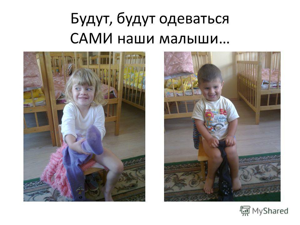 Будут, будут одеваться САМИ наши малыши…