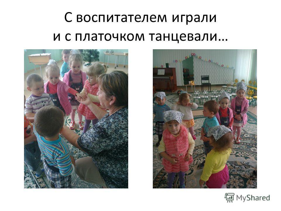 С воспитателем играли и с платочком танцевали…