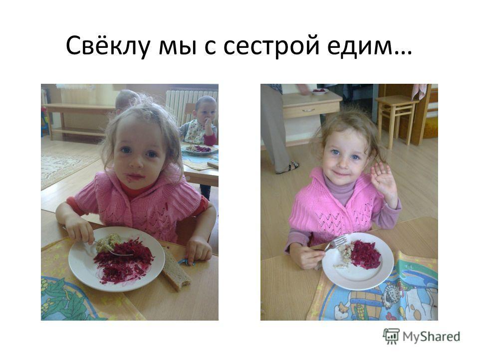 Свёклу мы с сестрой едим…