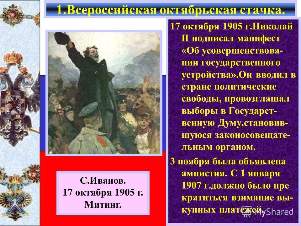 17 октября 1905 г.Николай II подписал манифест «Об усовершенствовании государственного устройства».Он вводил в стране политические свободы, провозглашал выборы в Государст- венную Думу,становив- шуюся закон о совещательным органом. 3 ноября была объя