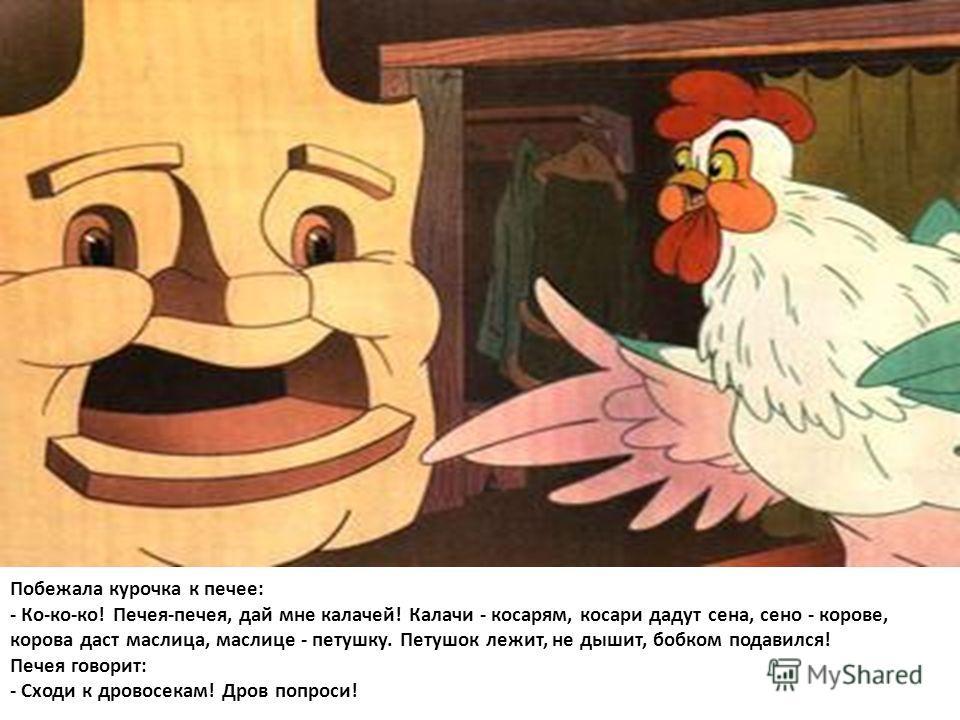 Побежала курочка к печке: - Ко-ко-ко! Печея-печей, дай мне калачей! Калачи - косарям, косари дадут сена, сено - корове, корова даст маслица, маслице - петушку. Петушок лежит, не дышит, бобком подавился! Печея говорит: - Сходи к дровосекам! Дров попро