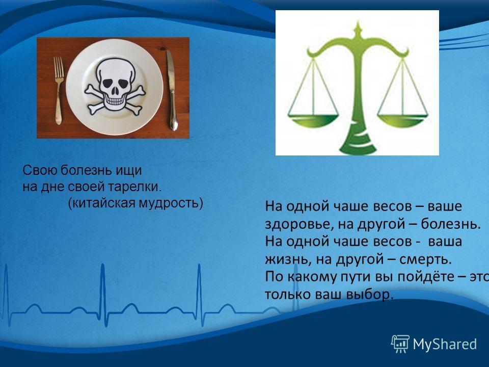 Свою болезнь ищи на дне своей тарелки. (китайская мудрость) На одной чаше весов – ваше здоровье, на другой – болезнь. На одной чаше весов - ваша жизнь, на другой – смерть. По какому пути вы пойдёте – это только ваш выбор.
