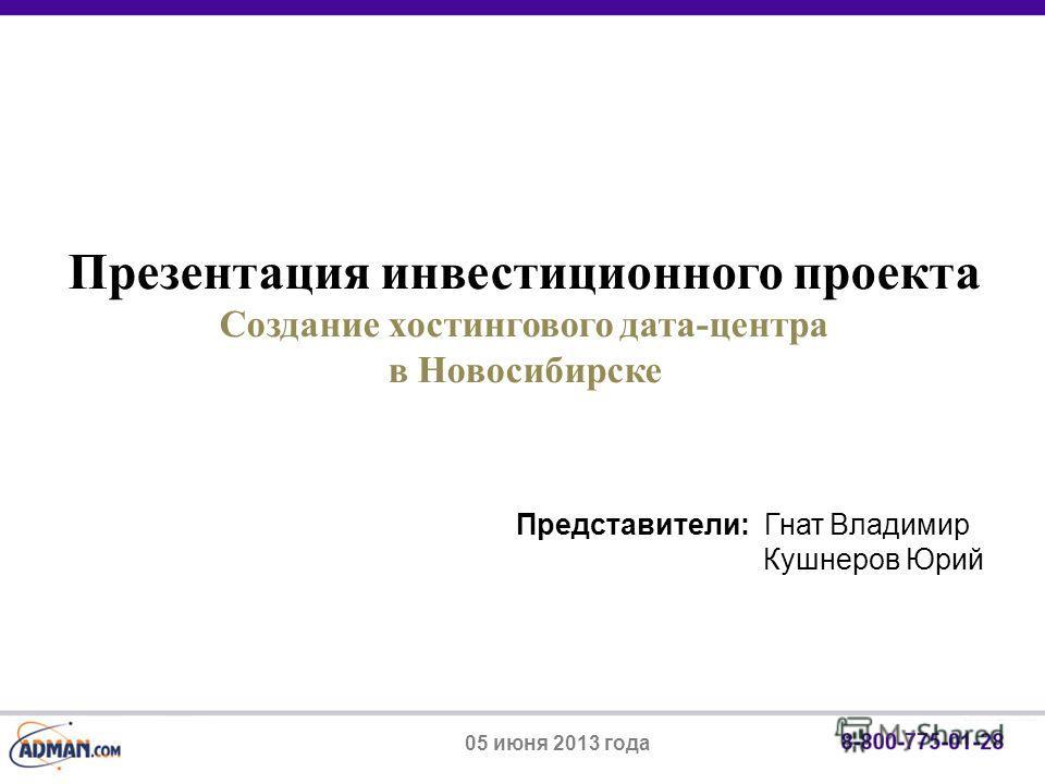 Представители: Гнат Владимир Кушнеров Юрий Презентация инвестиционного проекта Создание хостингов ого дата-центра в Новосибирске 05 июня 2013 года