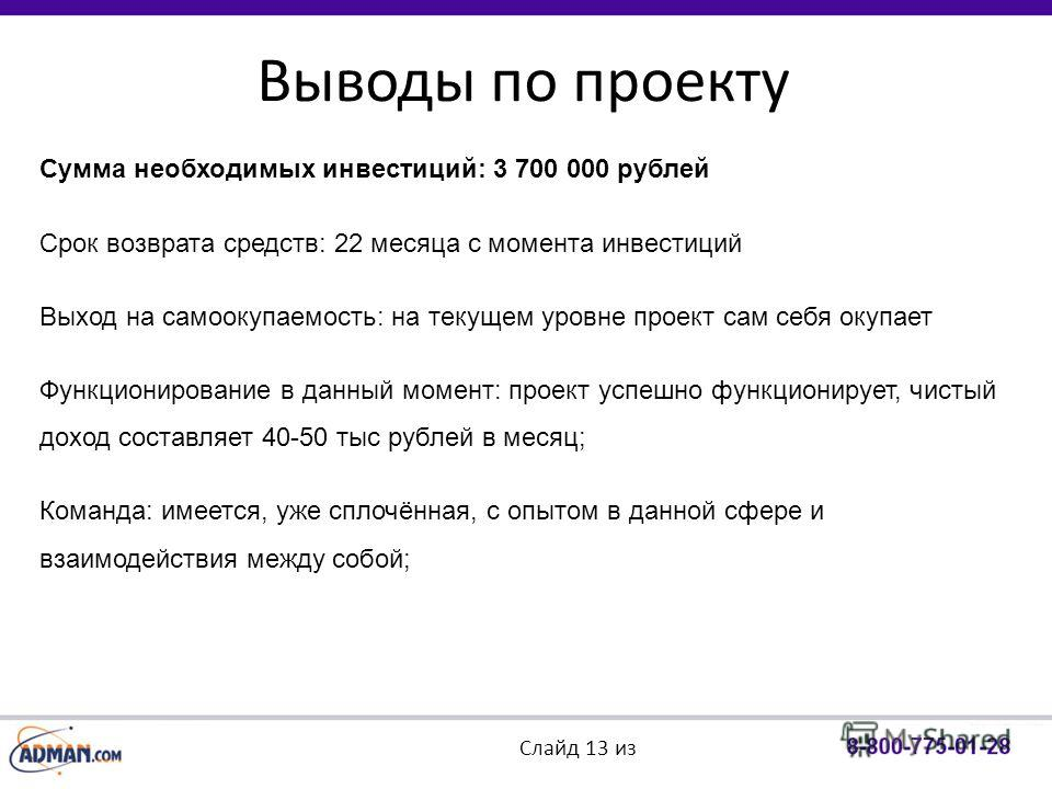 Выводы по проекту Слайд 13 из Сумма необходимых инвестиций: 3 700 000 рублей Срок возврата средств: 22 месяца с момента инвестиций Выход на самоокупаемость: на текущем уровне проект сам себя окупает Функционирование в данный момент: проект успешно фу
