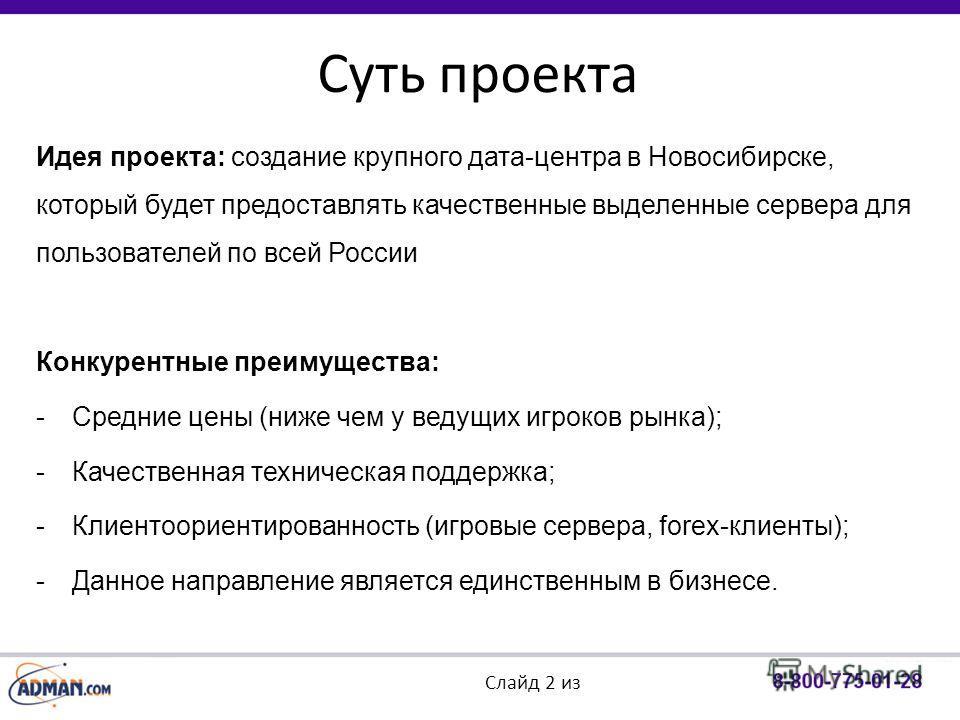 Суть проекта Слайд 2 из Идея проекта: создание крупного дата-центра в Новосибирске, который будет предоставлять качественные выделенные сервера для пользователей по всей России Конкурентные преимущества: -Средние цены (ниже чем у ведущих игроков рынк