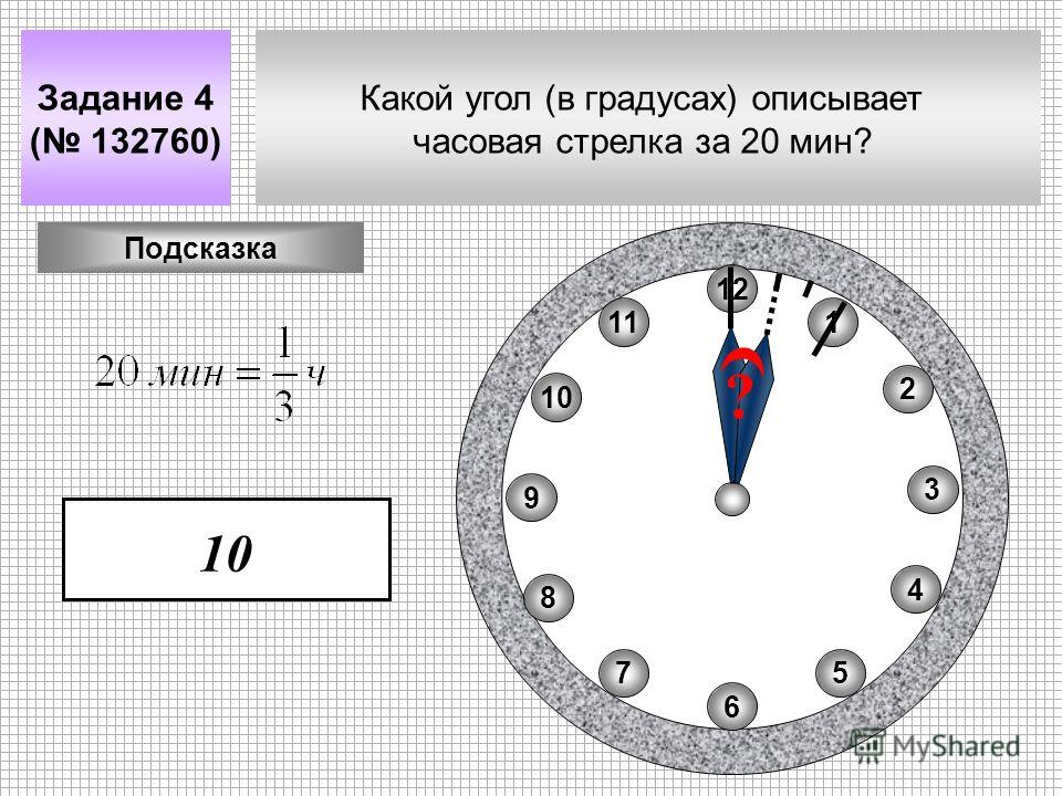 Какой угол (в градусах) описывает часовая стрелка за 20 мин? Задание 4 ( 132760) 11 8 10 75 4 2 1 9 3 6 12 10 Подсказка ?
