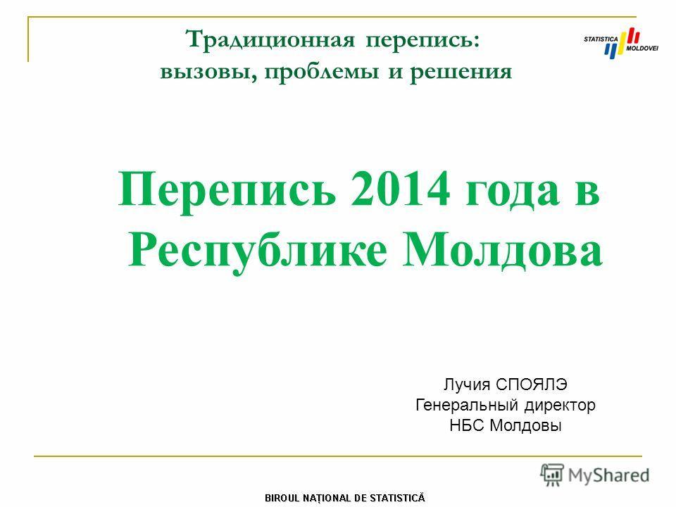 Традиционная перепись: вызовы, проблемы и решения Перепись 2014 года в Республике Молдова Лучия СПОЯЛЭ Генеральный директор НБС Молдовы