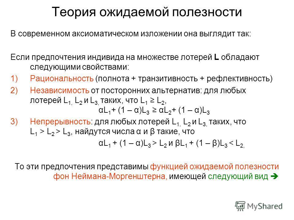Теория ожидаемой полезности В современном аксиоматическом изложении она выглядит так: Если предпочтения индивида на множестве лотерей L обладают следующими свойствами: 1)Рациональность (полнота + транзитивность + рефлективность) 2)Независимость от по