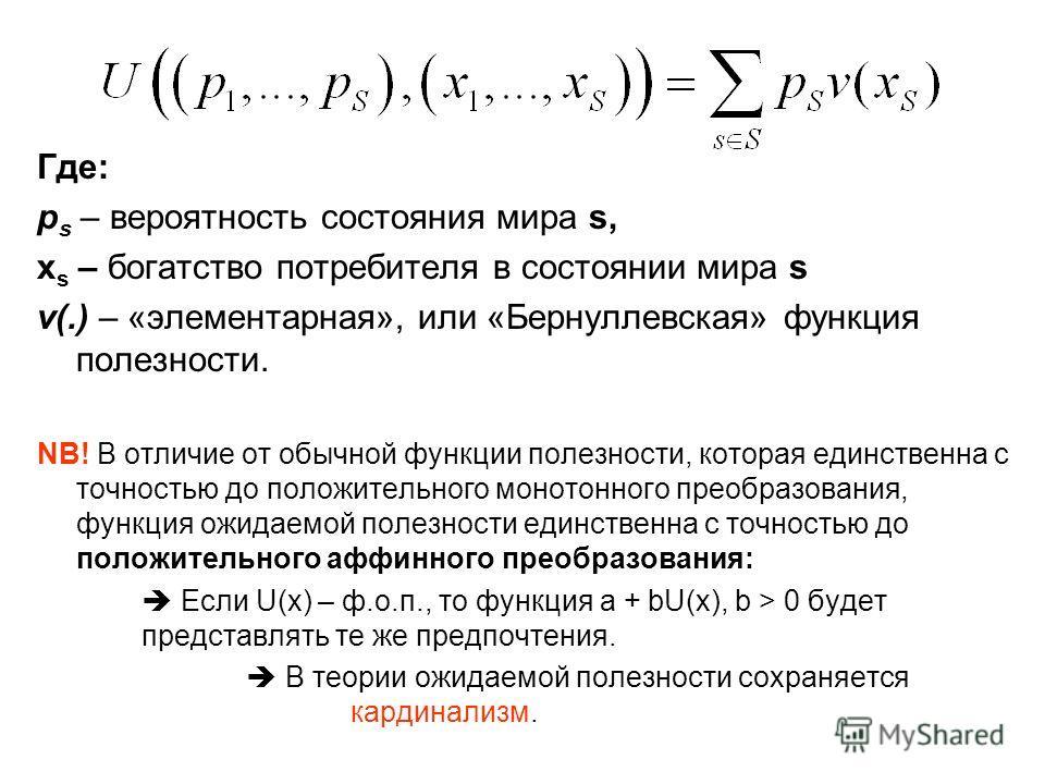 Где: p s – вероятность состояния мира s, x s – богатство потребителя в состоянии мира s v(.) – «элементарная», или «Бернуллевская» функция полезности. NB! В отличие от обычной функции полезности, которая единственна с точностью до положительного моно