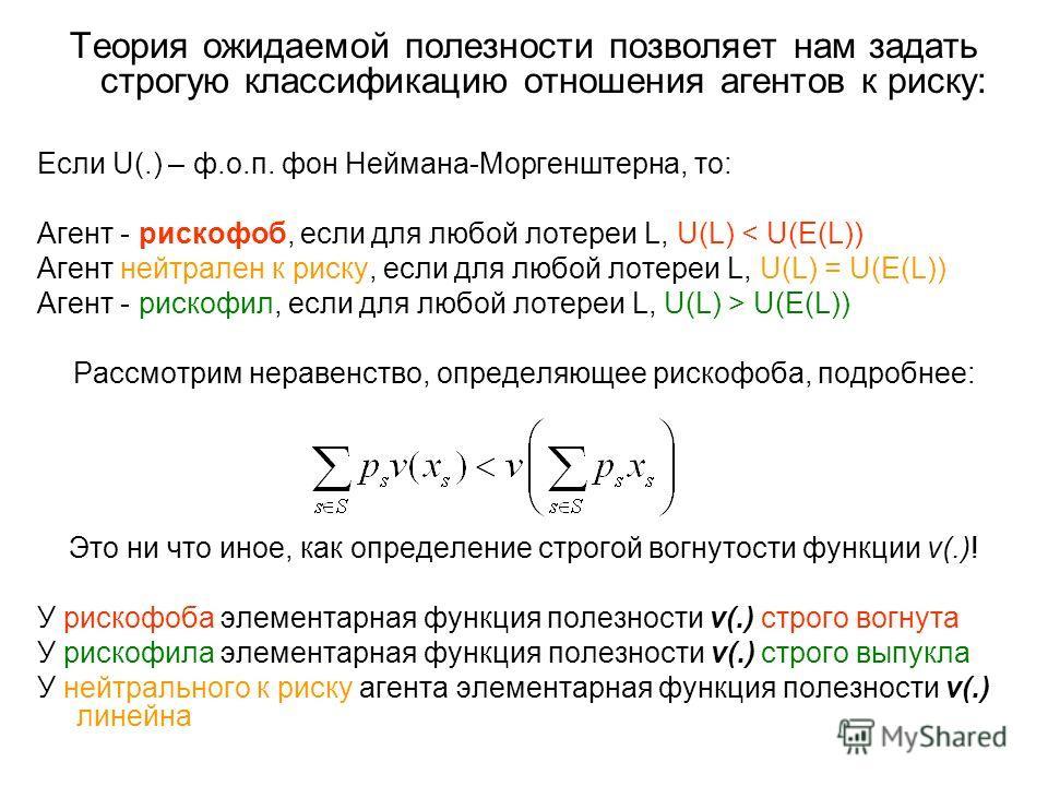 Теория ожидаемой полезности позволяет нам задать строгую классификацию отношения агентов к риску: Если U(.) – ф.о.п. фон Неймана-Моргенштерна, то: Агент - рискофоб, если для любой лотереи L, U(L) < U(E(L)) Агент нейтрален к риску, если для любой лоте