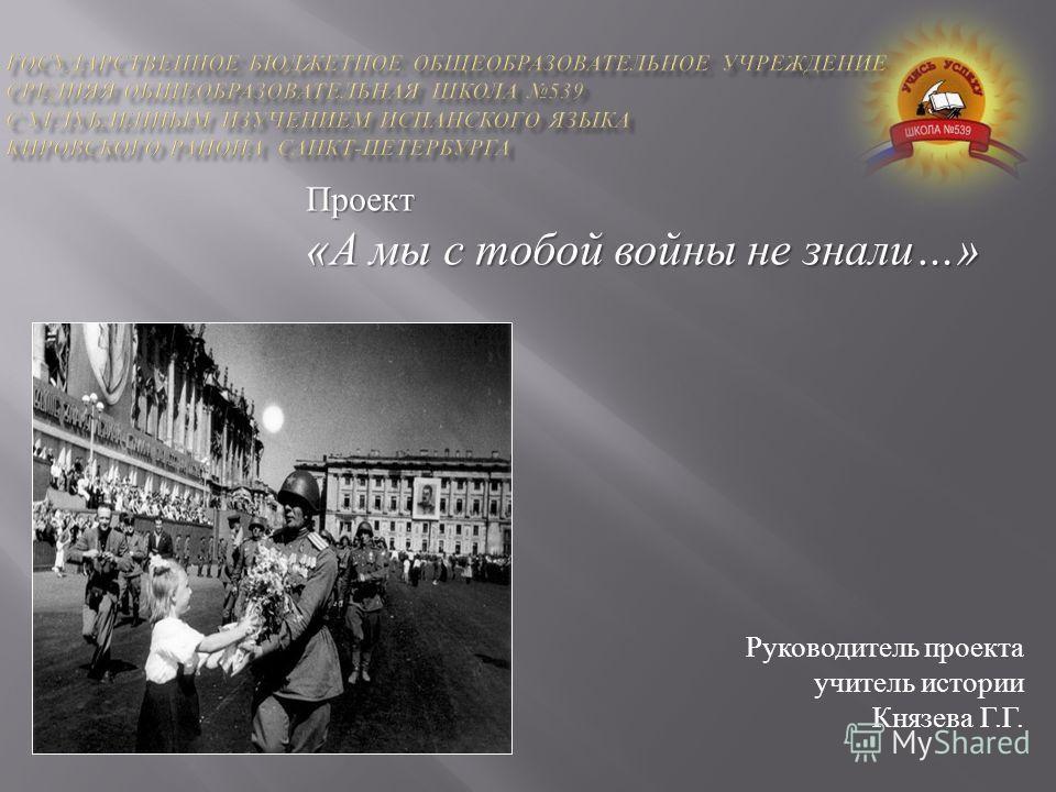 Проект « А мы с тобой войны не знали …» Руководитель проекта учитель истории Князева Г. Г.