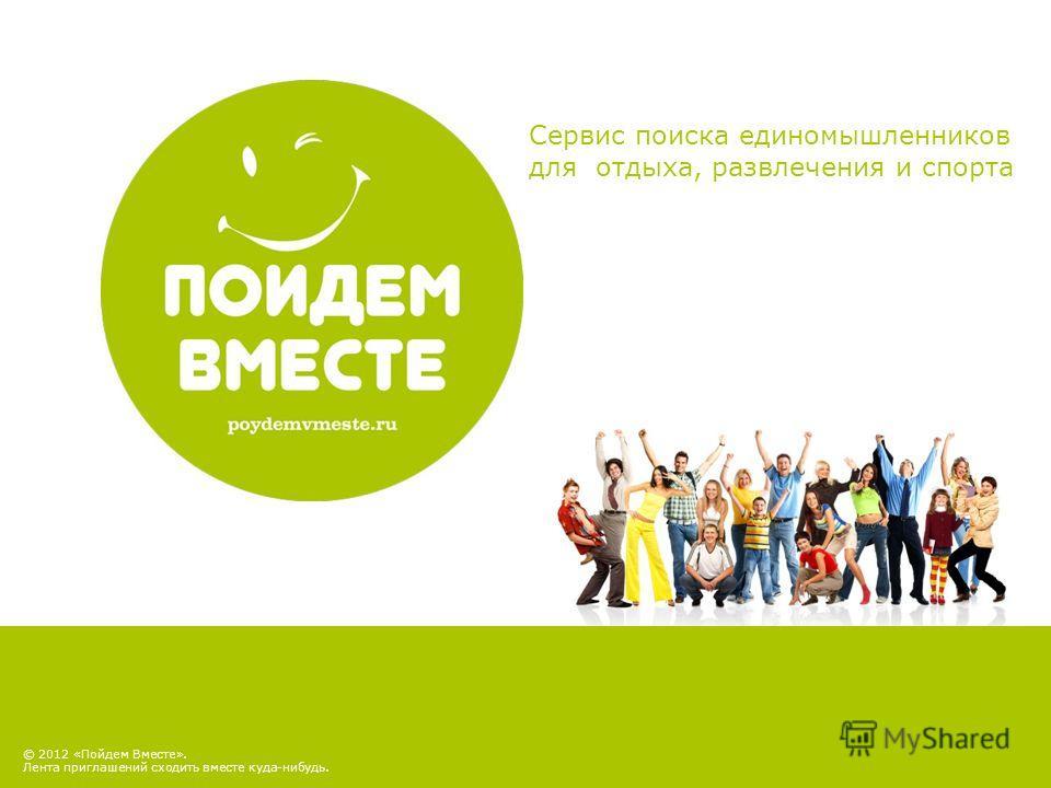 © 2012 «Пойдем Вместе». Лента приглашений сходить вместе куда-нибудь. Сервис поиска единомышленников для отдыха, развлечения и спорта