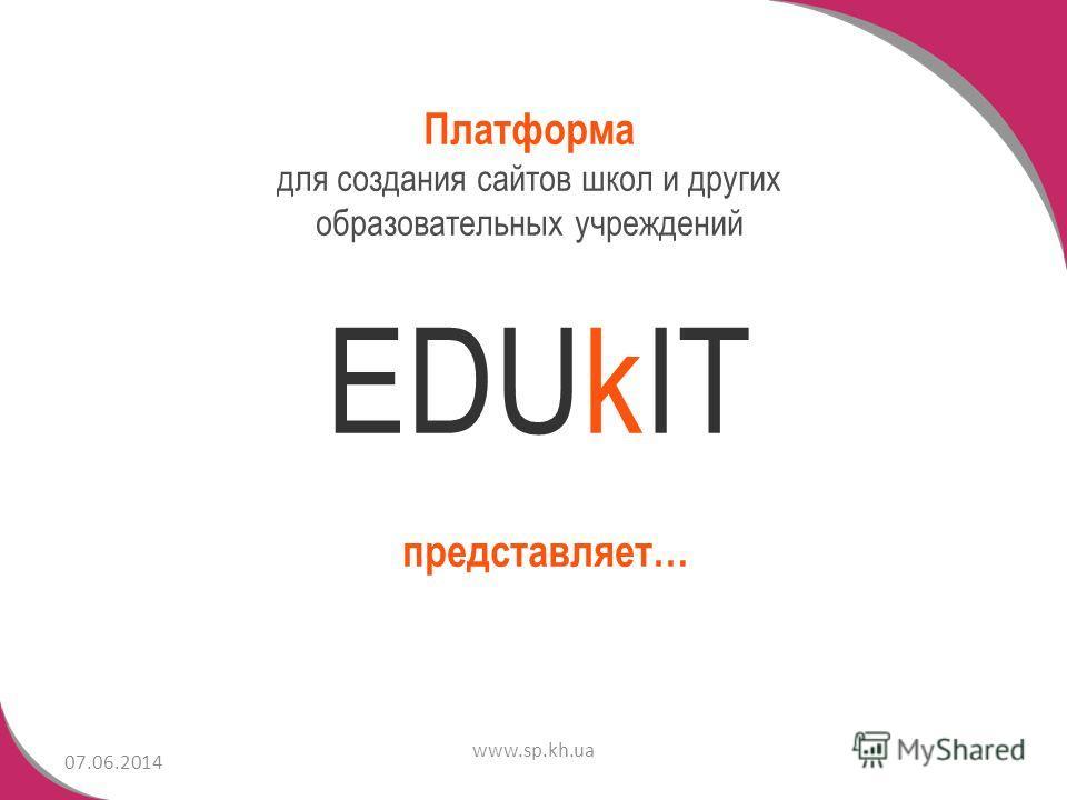 07.06.2014 www.sp.kh.ua EDUkIT Платформа для создания сайтов школ и других образовательных учреждений представляет…
