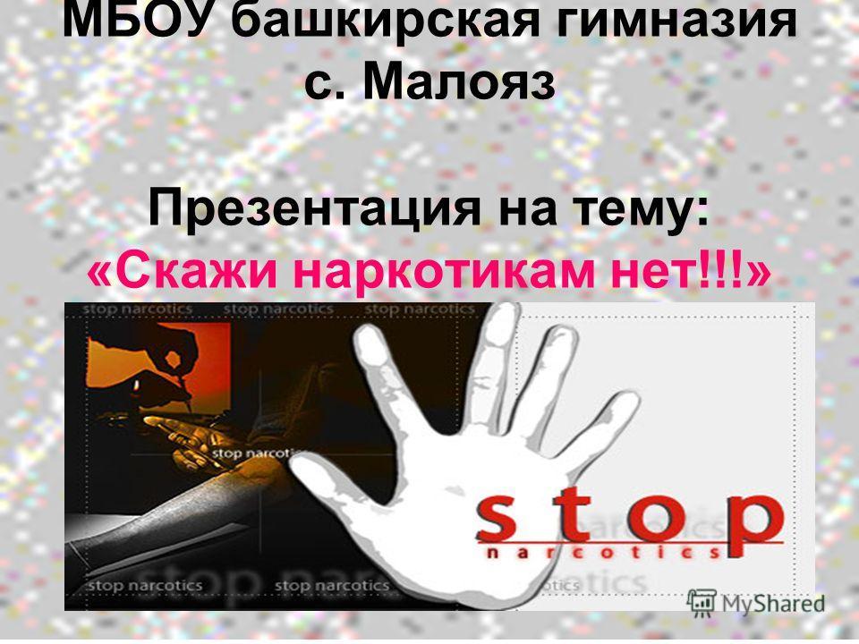 МБОУ башкирская гимназия с. Малояз Презентация на тему: «Скажи наркотикам нет!!!»