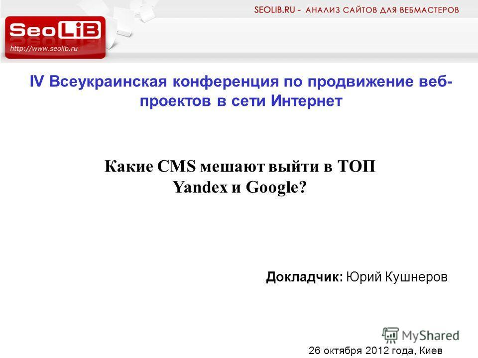 IV Всеукраинская конференция по продвижение веб- проектов в сети Интернет Докладчик: Юрий Кушнеров Какие CMS мешают выйти в ТОП Yandex и Google? 26 октября 2012 года, Киев