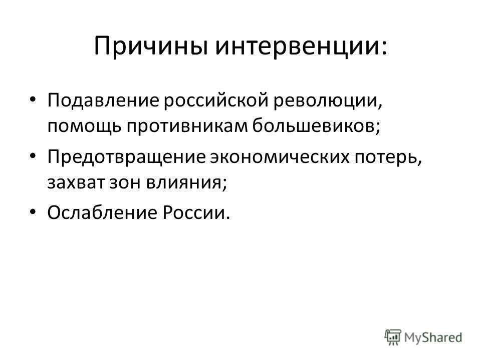 Причины интервенции: Подавление российской революции, помощь противникам большевиков; Предотвращение экономических потерь, захват зон влияния; Ослабление России.