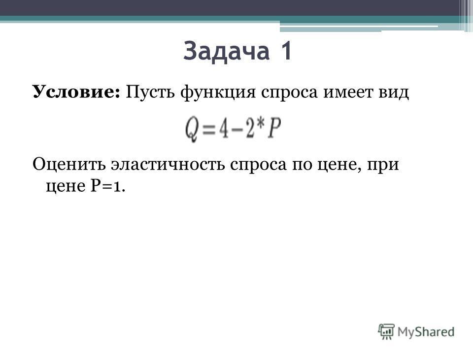Задача 1 Условие: Пусть функция спроса имеет вид Оценить эластичность спроса по цене, при цене Р=1.