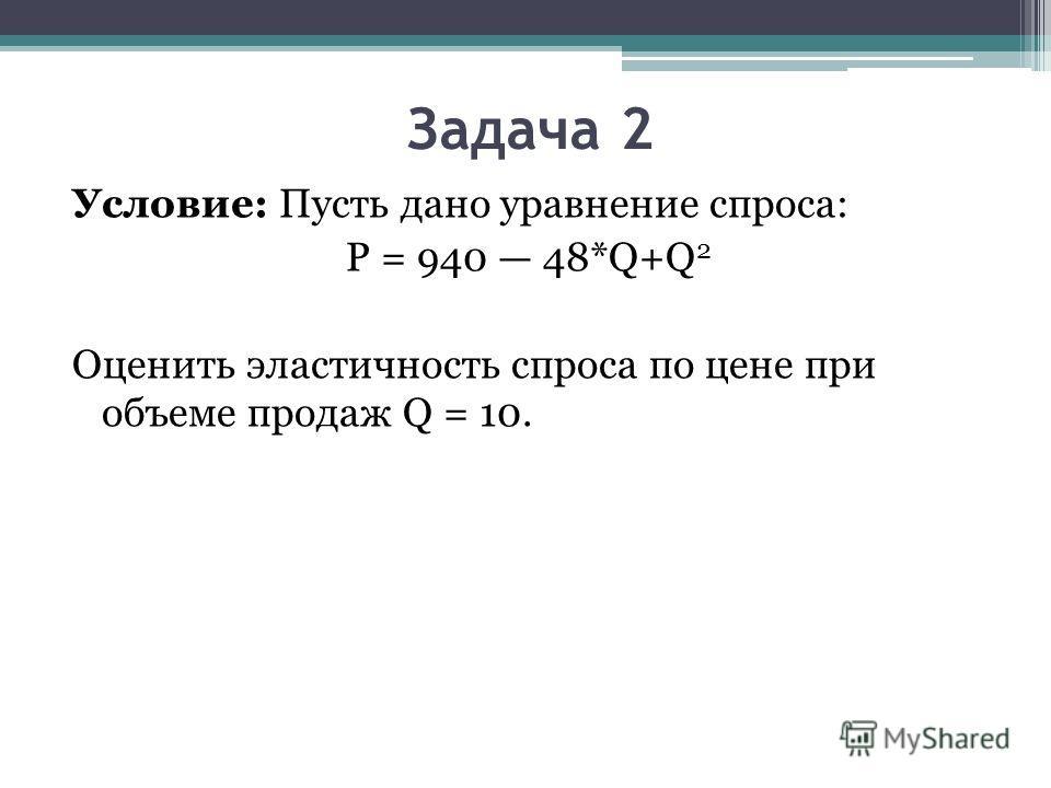 Задача 2 Условие: Пусть дано уравнение спроса: P = 940 48*Q+Q 2 Оценить эластичность спроса по цене при объеме продаж Q = 10.