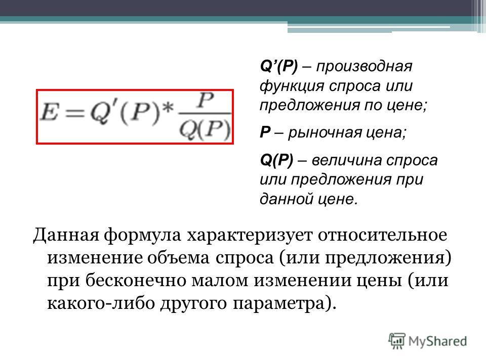 Данная формула характеризует относительное изменение объема спроса (или предложения) при бесконечно малом изменении цены (или какого-либо другого параметра). Q(P) – производная функция спроса или предложения по цене; Р – рыночная цена; Q(P) – величин