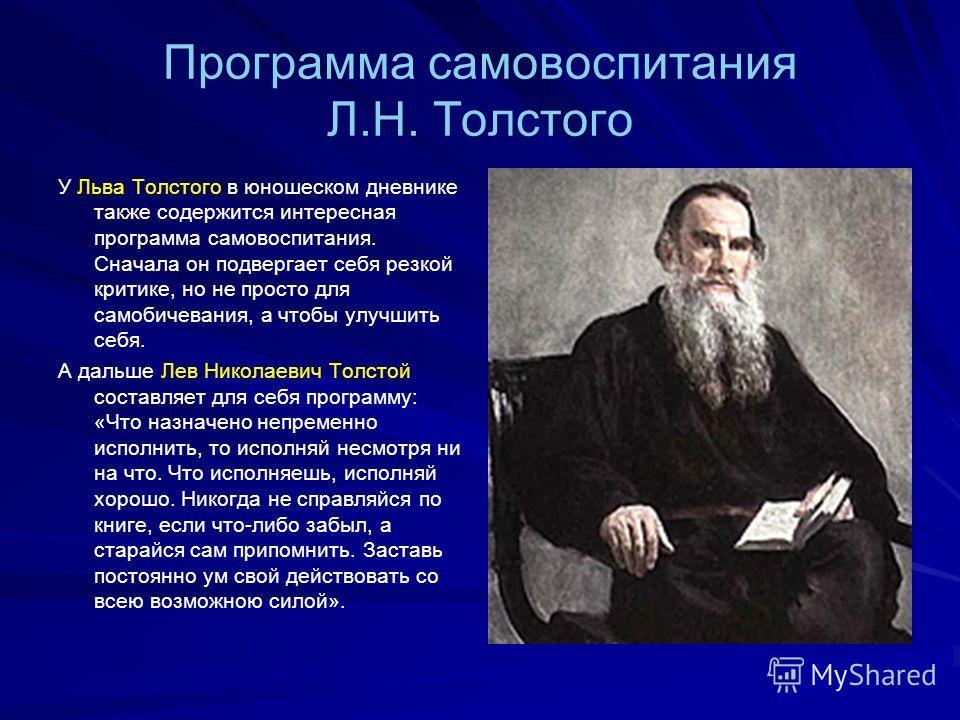 Программа самовоспитания Л.Н. Толстого У Льва Толстого в юношеском дневнике также содержится интересная программа самовоспитания. Сначала он подвергает себя резкой критике, но не просто для самобичевания, а чтобы улучшить себя. А дальше Лев Николаеви