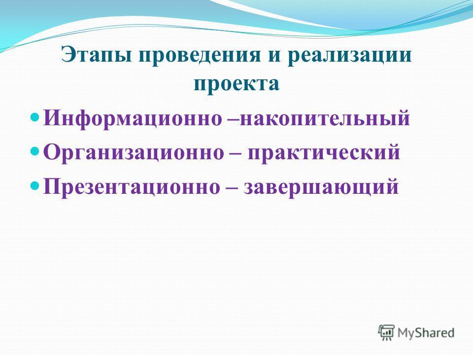 Этапы проведения и реализации проекта Информационно –накопительный Организационно – практический Презентационно – завершающий