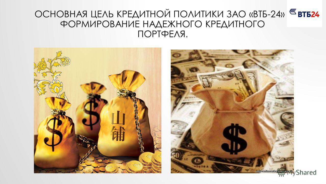 ОСНОВНАЯ ЦЕЛЬ КРЕДИТНОЙ ПОЛИТИКИ ЗАО «ВТБ-24» - ФОРМИРОВАНИЕ НАДЕЖНОГО КРЕДИТНОГО ПОРТФЕЛЯ.