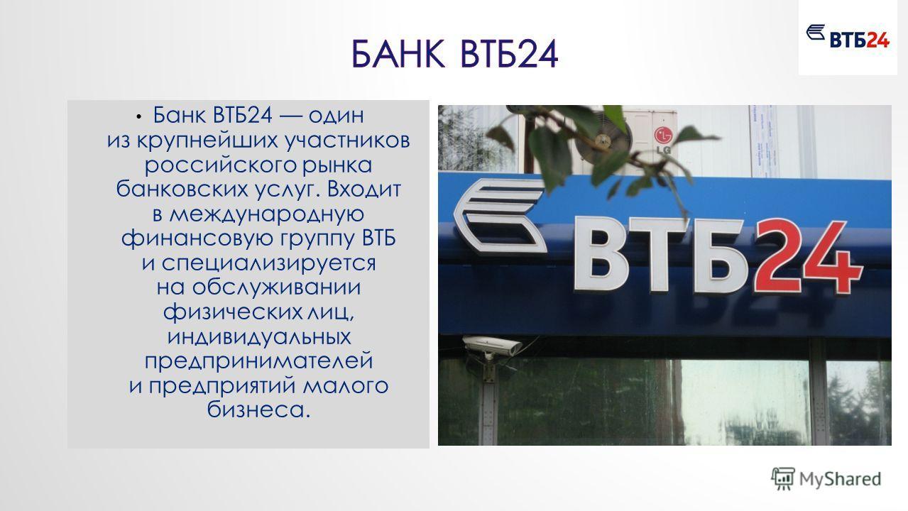 Банк ВТБ24 один из крупнейших участников российского рынка банковских услуг. Входит в международную финансовую группу ВТБ и специализируется на обслуживании физических лиц, индивидуальных предпринимателей и предприятий малого бизнеса.