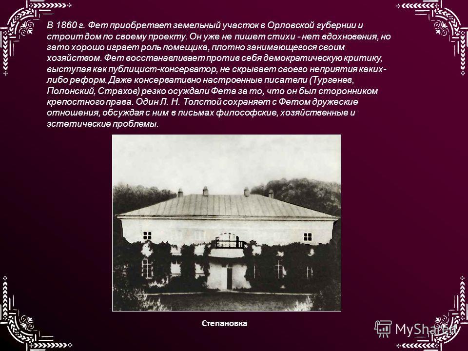 В 1860 г. Фет приобретает земельный участок в Орловской губернии и строит дом по своему проекту. Он уже не пишет стихи - нет вдохновения, но зато хорошо играет роль помещика, плотно занимающегося своим хозяйством. Фет восстанавливает против себя демо