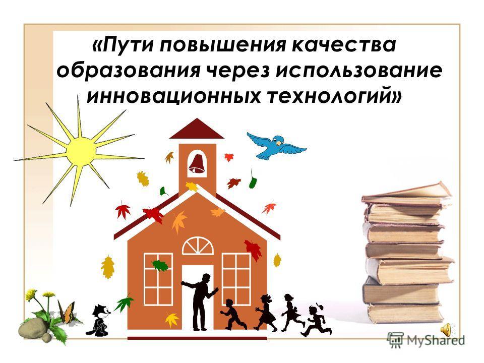 «Пути повышения качества образования через использование инновационных технологий»