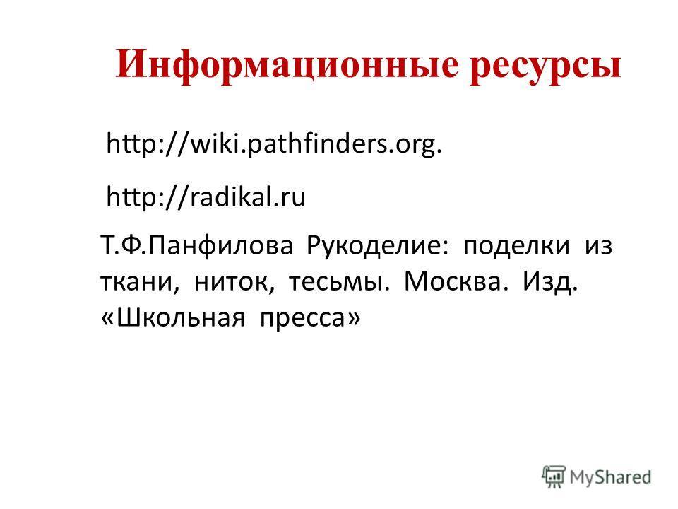 http://wiki.pathfinders.org. http://radikal.ru Информационные ресурсы Т.Ф.Панфилова Рукоделие: поделки из ткани, ниток, тесьмы. Москва. Изд. «Школьная пресса»