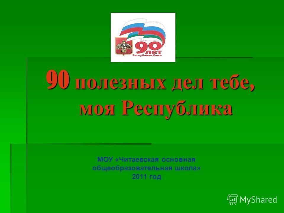 90 полезных дел тебе, моя Республика МОУ «Читаевская основная общеобразовательная школа» 2011 год