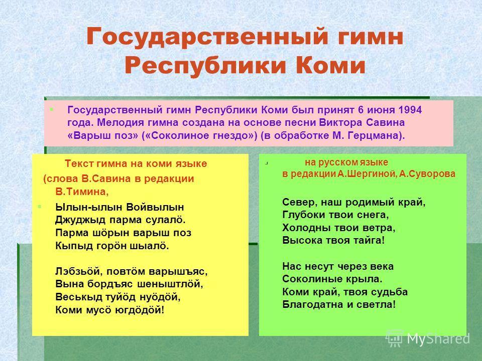 Государственный гимн Республики Коми Государственный гимн Республики Коми был принят 6 июня 1994 года. Мелодия гимна создана на основе песни Виктора Савина «Варыш поз» («Соколиное гнездо») (в обработке М. Герцмана). на русском языке в редакции А.Шерг