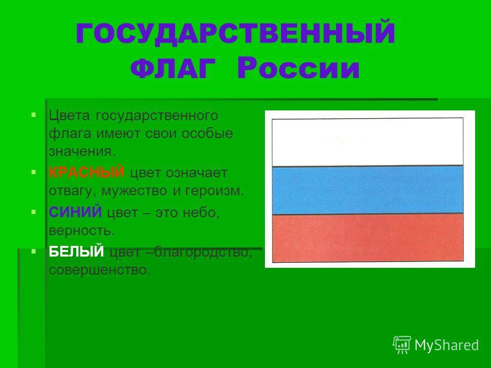 ГОСУДАРСТВЕННЫЙ ФЛАГ России Цвета государственного флага имеют свои особые значения. КРАСНЫЙ цвет означает отвагу, мужество и героизм. СИНИЙ цвет – это небо, верность. БЕЛЫЙ цвет –благородство, совершенство.