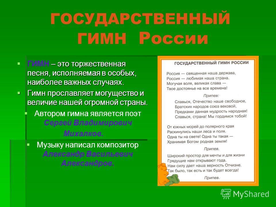 ГОСУДАРСТВЕННЫЙ ГИМН России ГИМН – это торжественная песня, исполняемая в особых, наиболее важных случаях. Гимн прославляет могущество и величие нашей огромной страны. Автором гимна является поэт Сергей Владимирович Михалков. Музыку написал композито