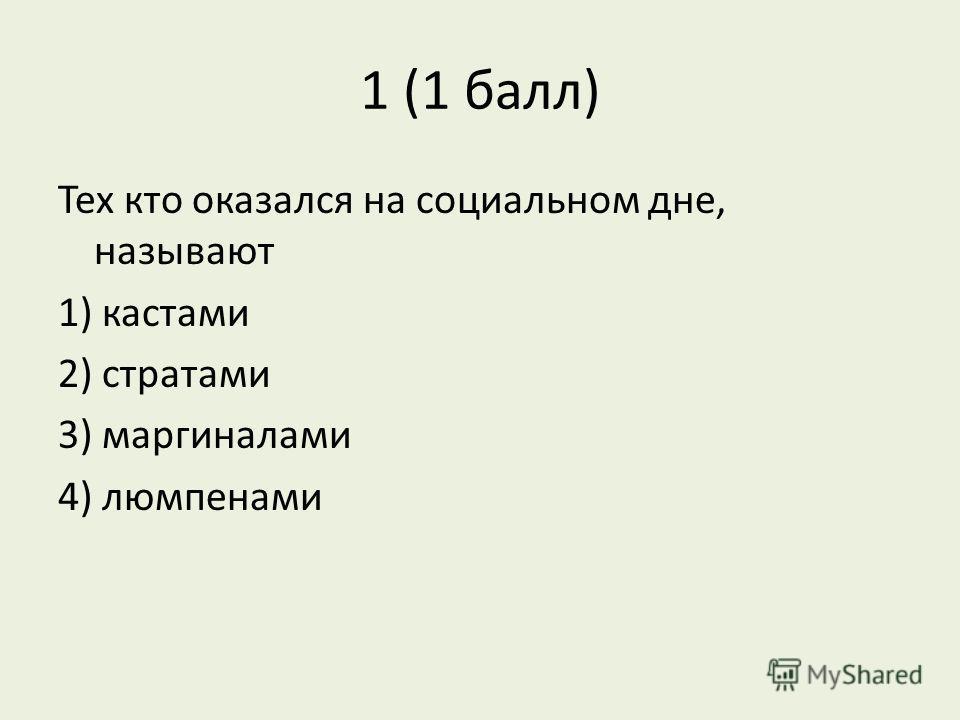 1 (1 балл) Тех кто оказался на социальном дне, называют 1) кастами 2) стратами 3) маргиналами 4) люмпенами