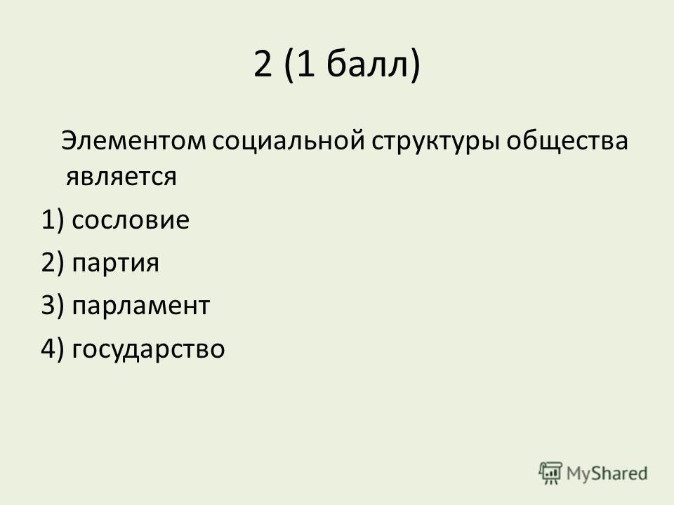 2 (1 балл) Элементом социальной структуры общества является 1) сословие 2) партия 3) парламент 4) государство