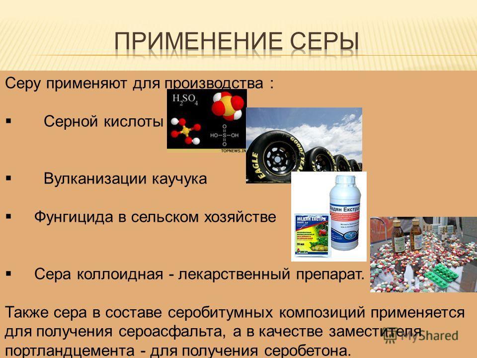 Серу применяют для производства : Серной кислоты Вулканизации каучука Фунгицида в сельском хозяйстве Сера коллоидная - лекарственный препарат. Также сера в составе серобитумных композиций применяется для получения сероасфальта, а в качестве заместите
