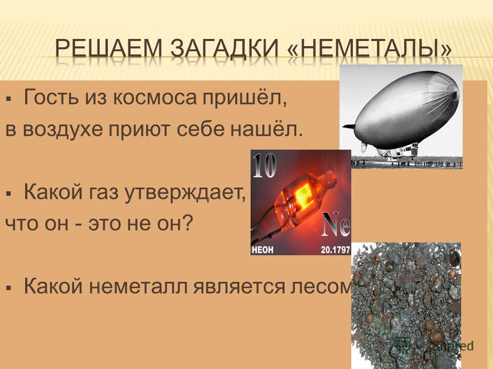 Гость из космоса пришёл, в воздухе приют себе нашёл. Какой газ утверждает, что он - это не он? Какой неметалл является лесом?