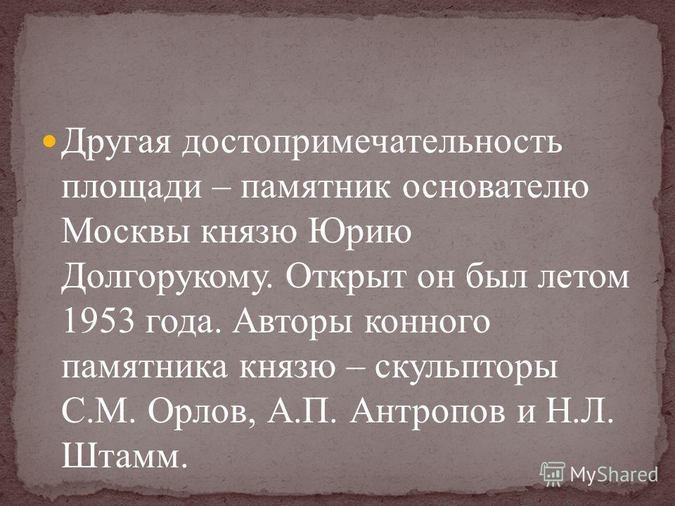 Другая достопримечательность площади – памятник основателю Москвы князю Юрию Долгорукому. Открыт он был летом 1953 года. Авторы конного памятника князю – скульпторы С. М. Орлов, А. П. Антропов и Н. Л. Штамм.