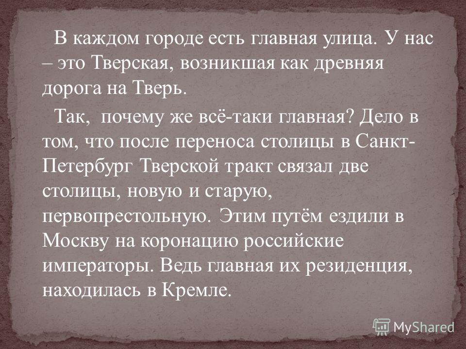 В каждом городе есть главная улица. У нас – это Тверская, возникшая как древняя дорога на Тверь. Так, почему же всё - таки главная ? Дело в том, что после переноса столицы в Санкт - Петербург Тверской тракт связал две столицы, новую и старую, первопр