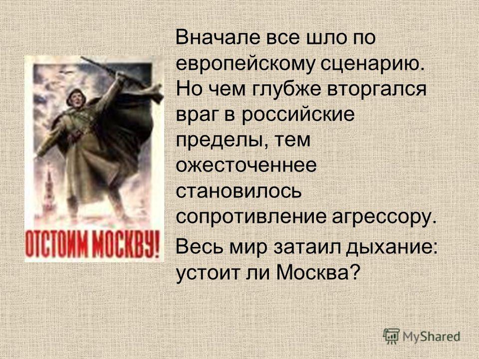 Вначале все шло по европейскому сценарию. Но чем глубже вторгался враг в российские пределы, тем ожесточеннее становилось сопротивление агрессору. Весь мир затаил дыхание: устоит ли Москва?