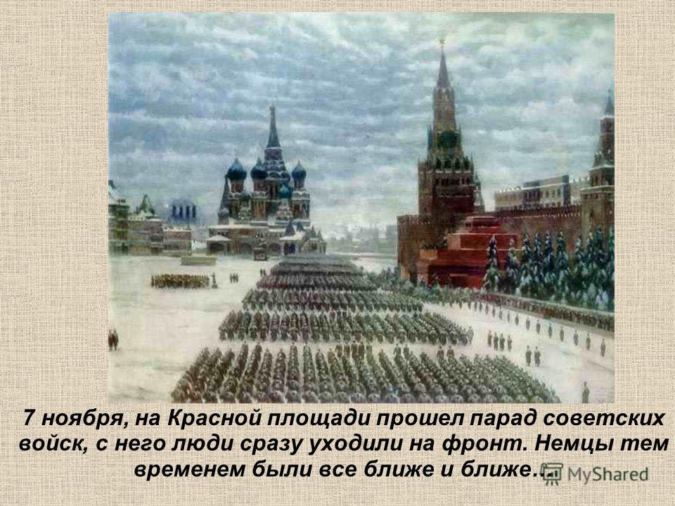 7 ноября, на Красной площади прошел парад советских войск, с него люди сразу уходили на фронт. Немцы тем временем были все ближе и ближе…