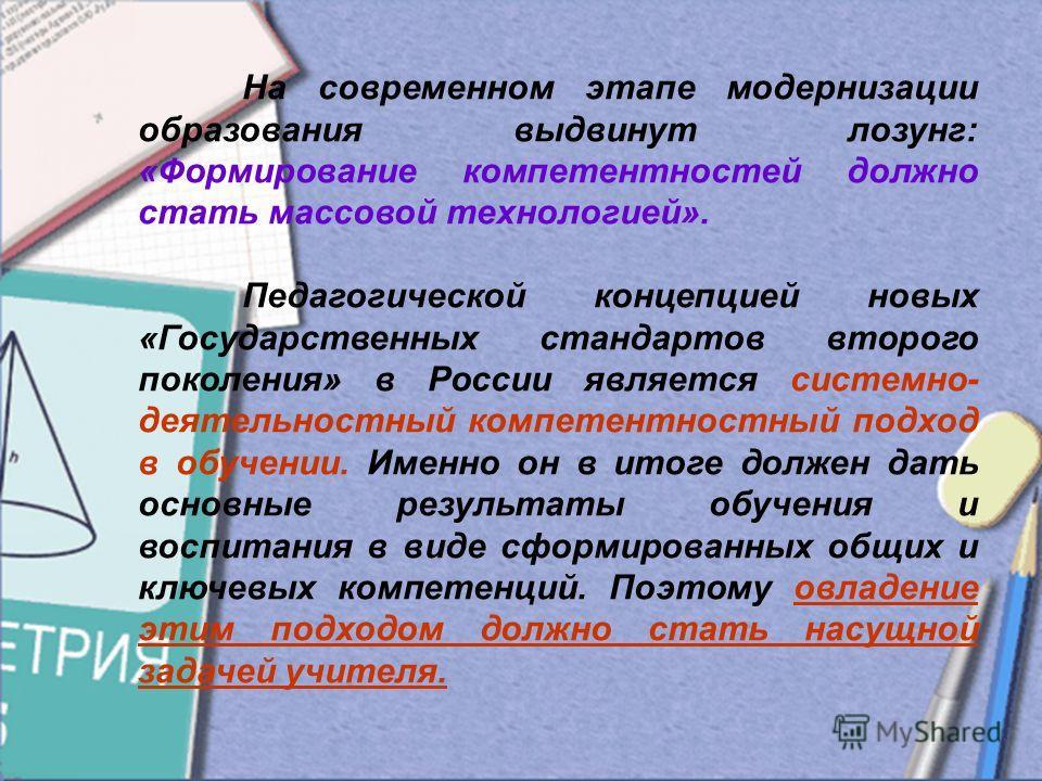 На современном этапе модернизации образования выдвинут лозунг: «Формирование компетентностей должно стать массовой технологией». Педагогической концепцией новых «Государственных стандартов второго поколения» в России является системно- деятельностный