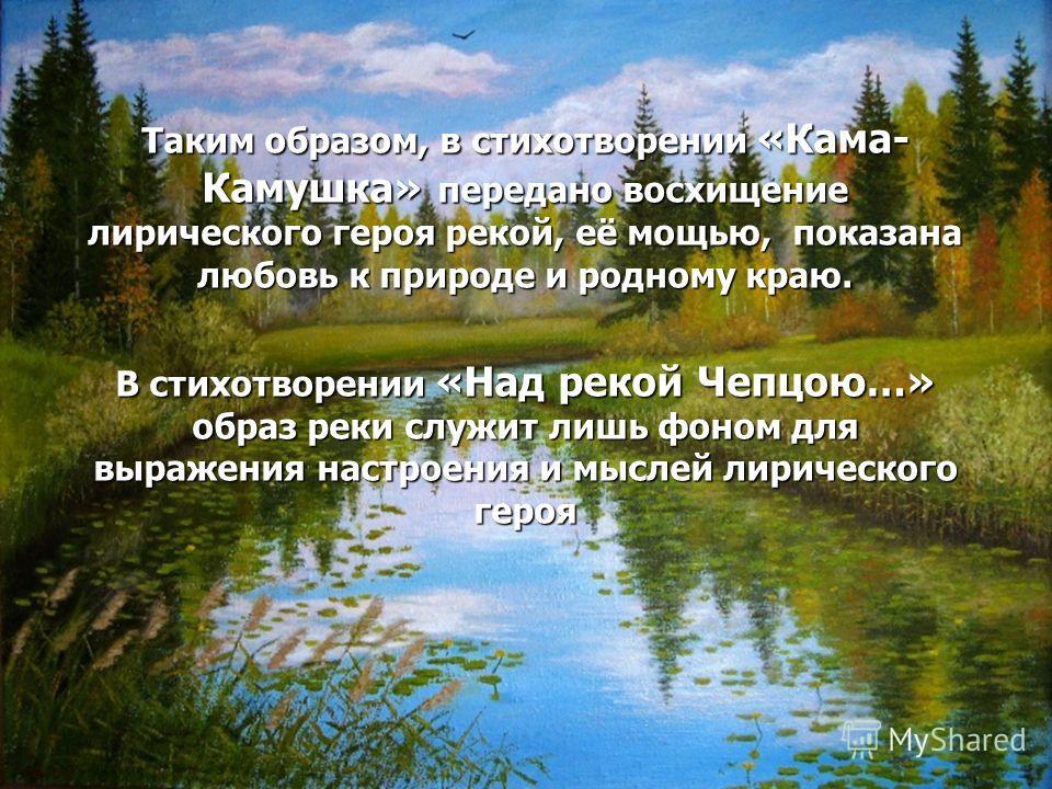 Таким образом, в стихотворении «Кама- Камушка» передано восхищение лирического героя рекой, её мощью, показана любовь к природе и родному краю. В стихотворении «Над рекой Чепцою…» образ реки служит лишь фоном для выражения настроения и мыслей лиричес