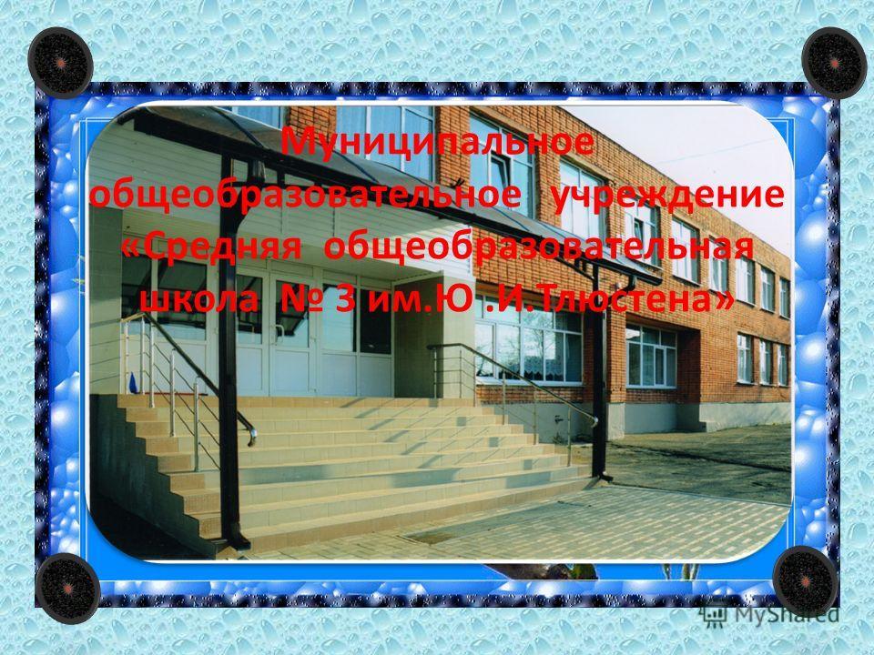 Муниципальное общеобразовательное учреждение «Средняя общеобразовательная школа 3 им.Ю.И.Тлюстена»