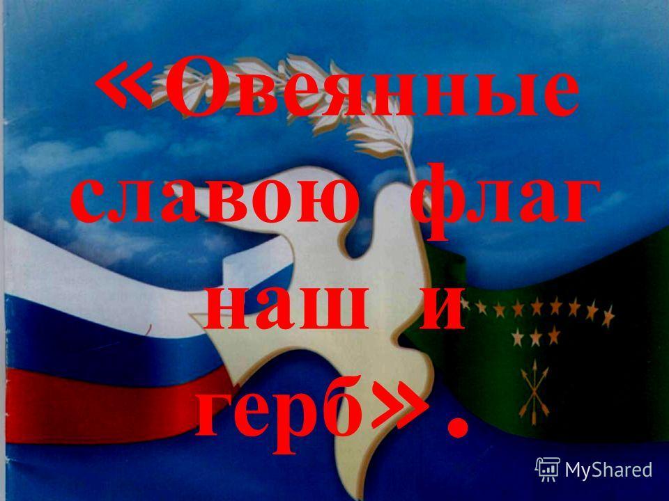 « Овеянные славою флаг наш и герб ».